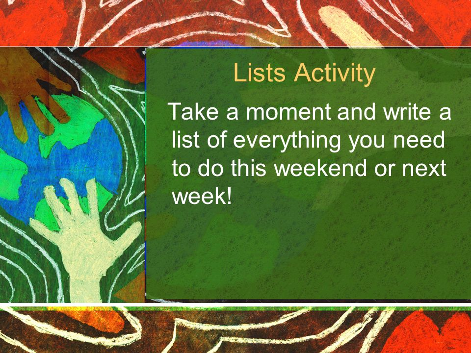 Lists Activity Take a moment and write a list of everything you need to do this weekend or next week!