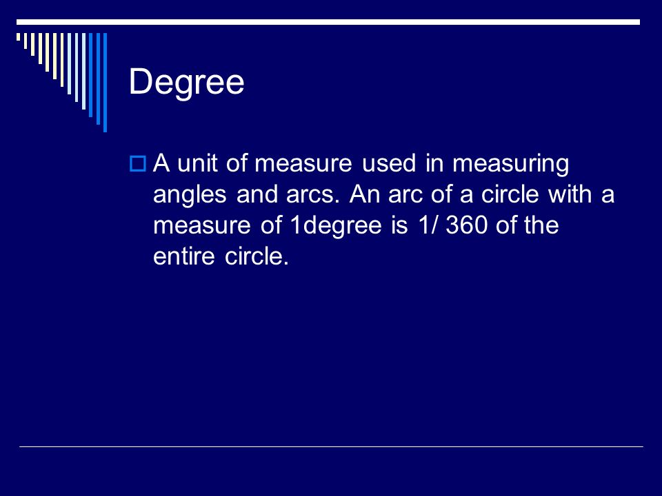Degree A unit of measure used in measuring angles and arcs.