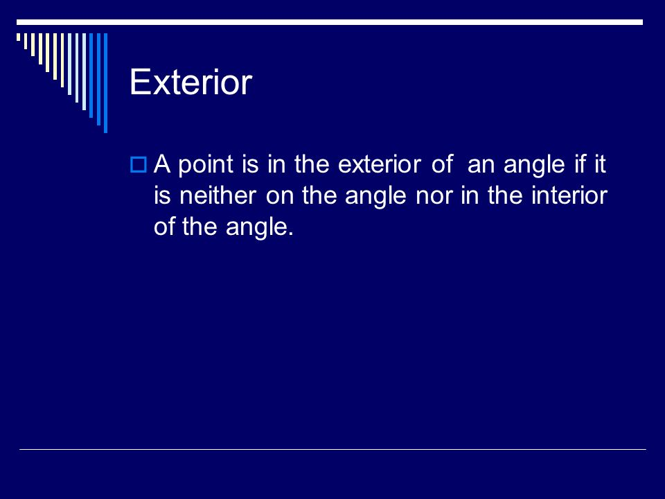 Exterior A point is in the exterior of an angle if it is neither on the angle nor in the interior of the angle.