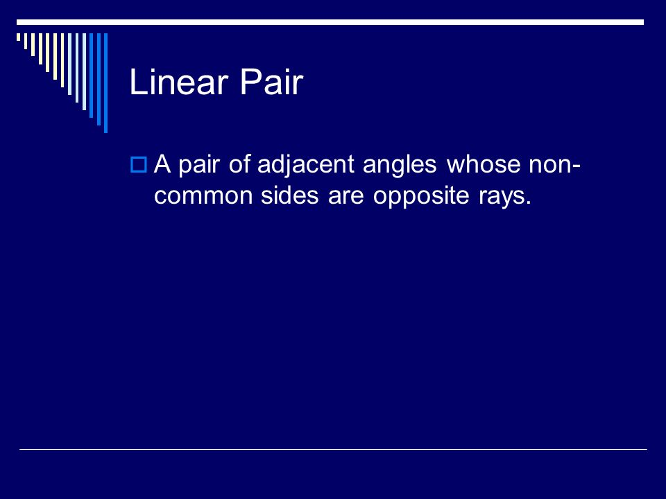 Linear Pair A pair of adjacent angles whose non-common sides are opposite rays.