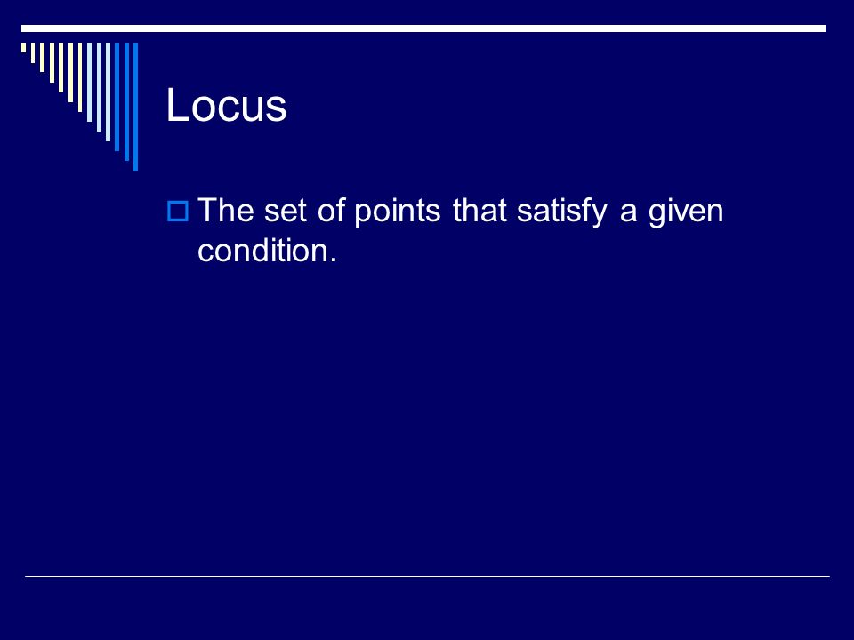 Locus The set of points that satisfy a given condition.