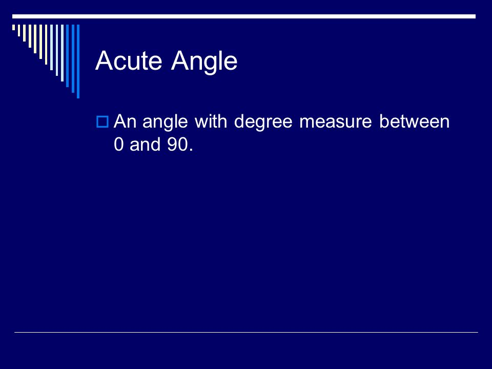 Acute Angle An angle with degree measure between 0 and 90.