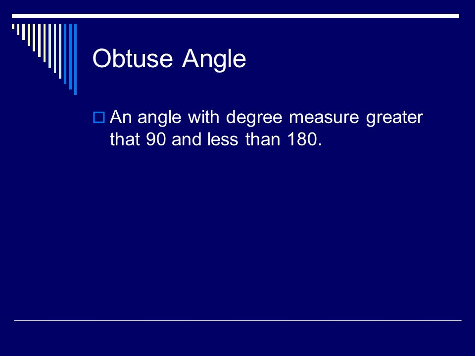 Obtuse Angle An angle with degree measure greater that 90 and less than 180.