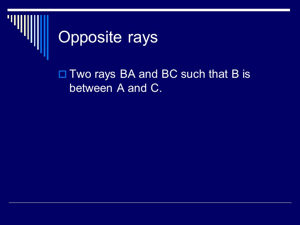 Opposite rays Two rays BA and BC such that B is between A and C.