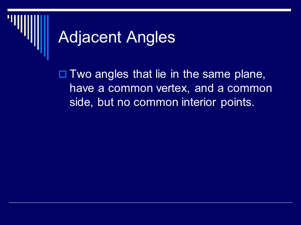 Adjacent Angles Two angles that lie in the same plane, have a common vertex, and a common side, but no common interior points.