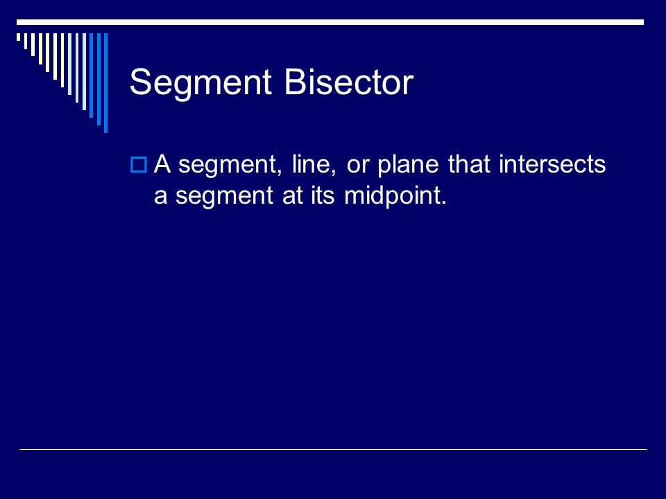 Segment Bisector A segment, line, or plane that intersects a segment at its midpoint.