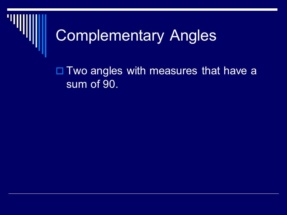 Complementary Angles Two angles with measures that have a sum of 90.