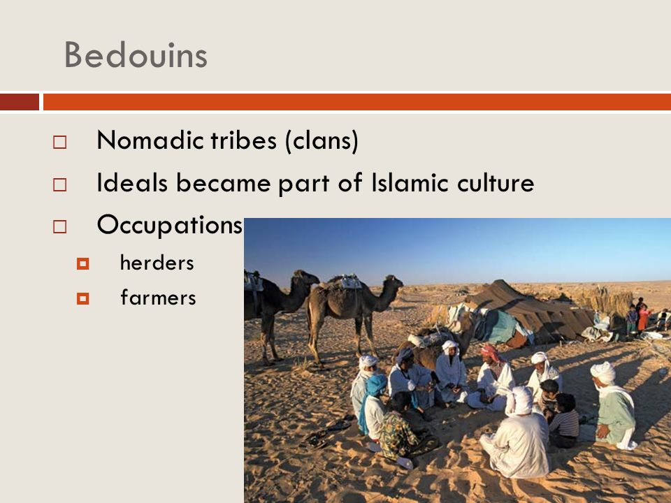 Bedouins Nomadic tribes (clans) Ideals became part of Islamic culture