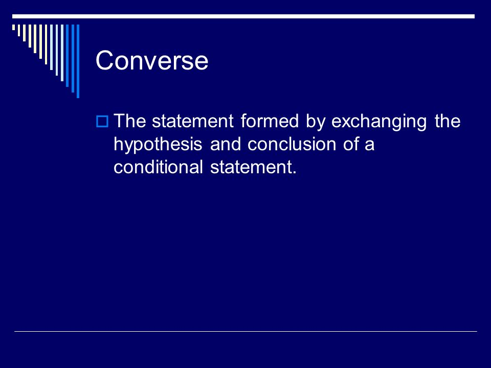Converse The statement formed by exchanging the hypothesis and conclusion of a conditional statement.