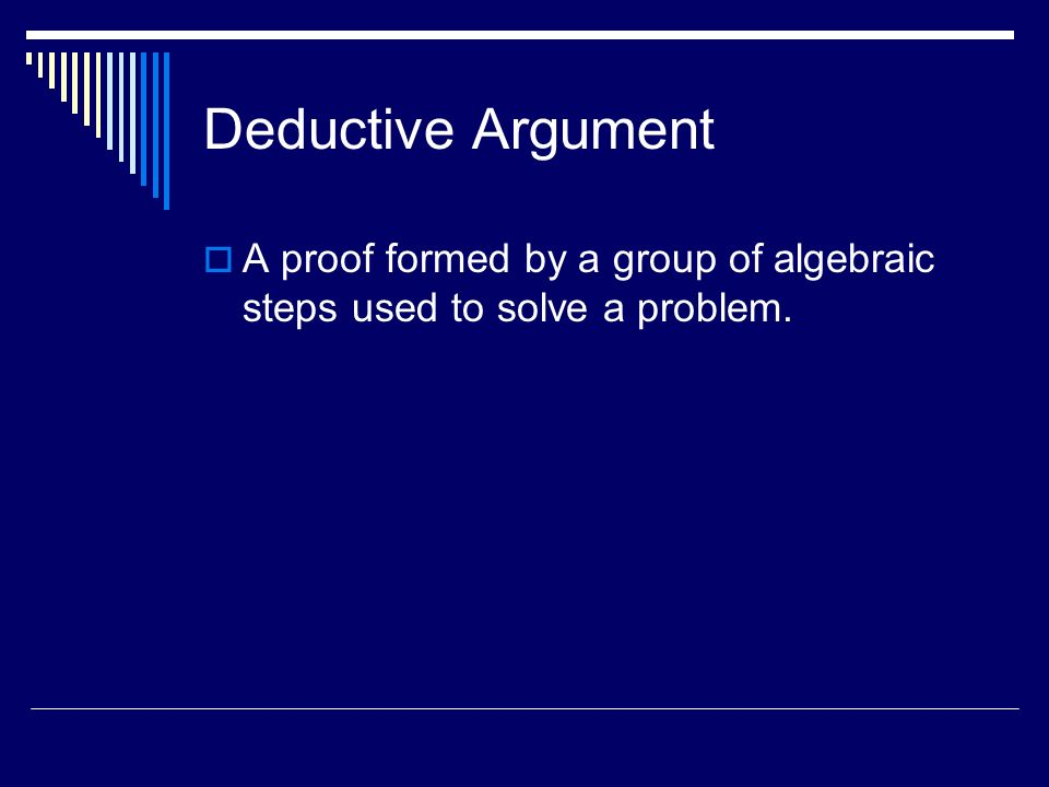 Deductive Argument A proof formed by a group of algebraic steps used to solve a problem.