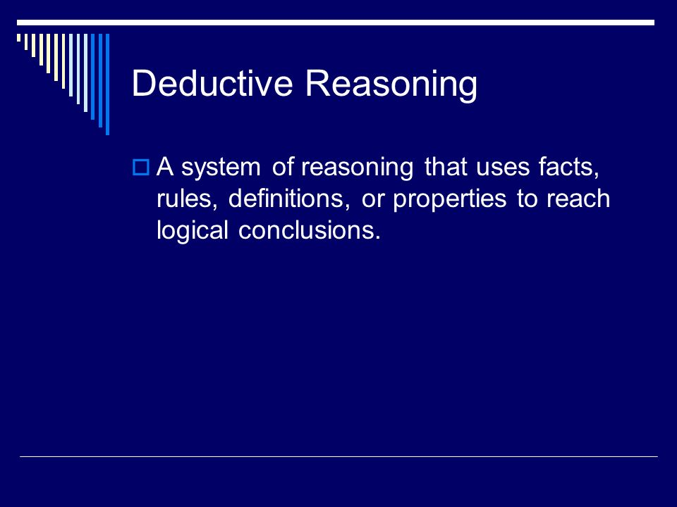 Deductive Reasoning A system of reasoning that uses facts, rules, definitions, or properties to reach logical conclusions.