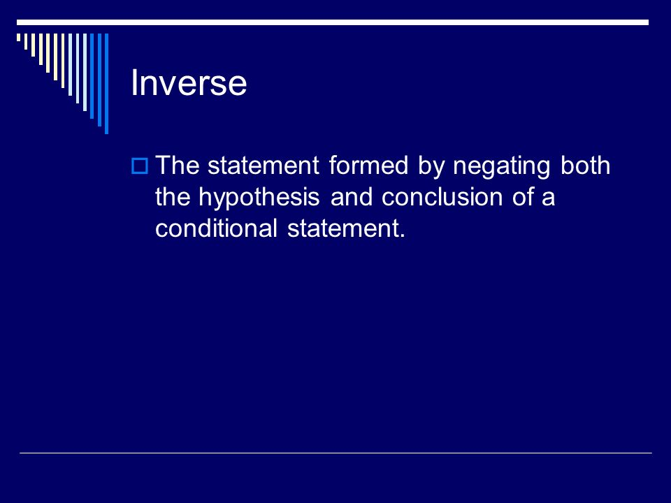 Inverse The statement formed by negating both the hypothesis and conclusion of a conditional statement.