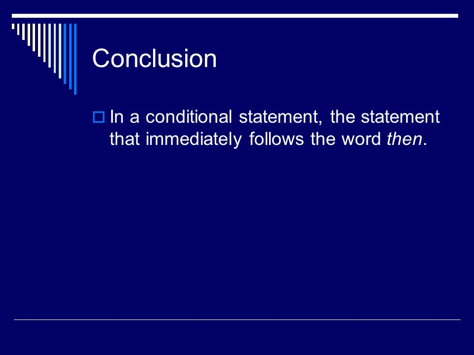 Conclusion In a conditional statement, the statement that immediately follows the word then.