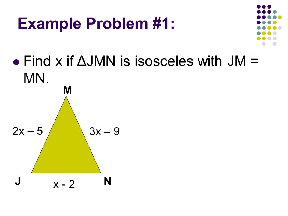 Example Problem #1: Find x if ΔJMN is isosceles with JM = MN. M 2x – 5