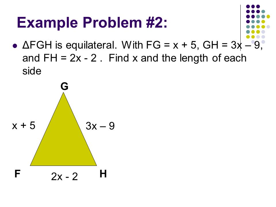 Example Problem #2: ΔFGH is equilateral. With FG = x + 5, GH = 3x – 9, and FH = 2x - 2 . Find x and the length of each side.