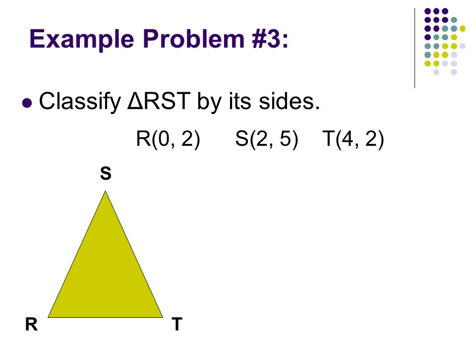 Example Problem #3: Classify ΔRST by its sides. R(0, 2) S(2, 5)