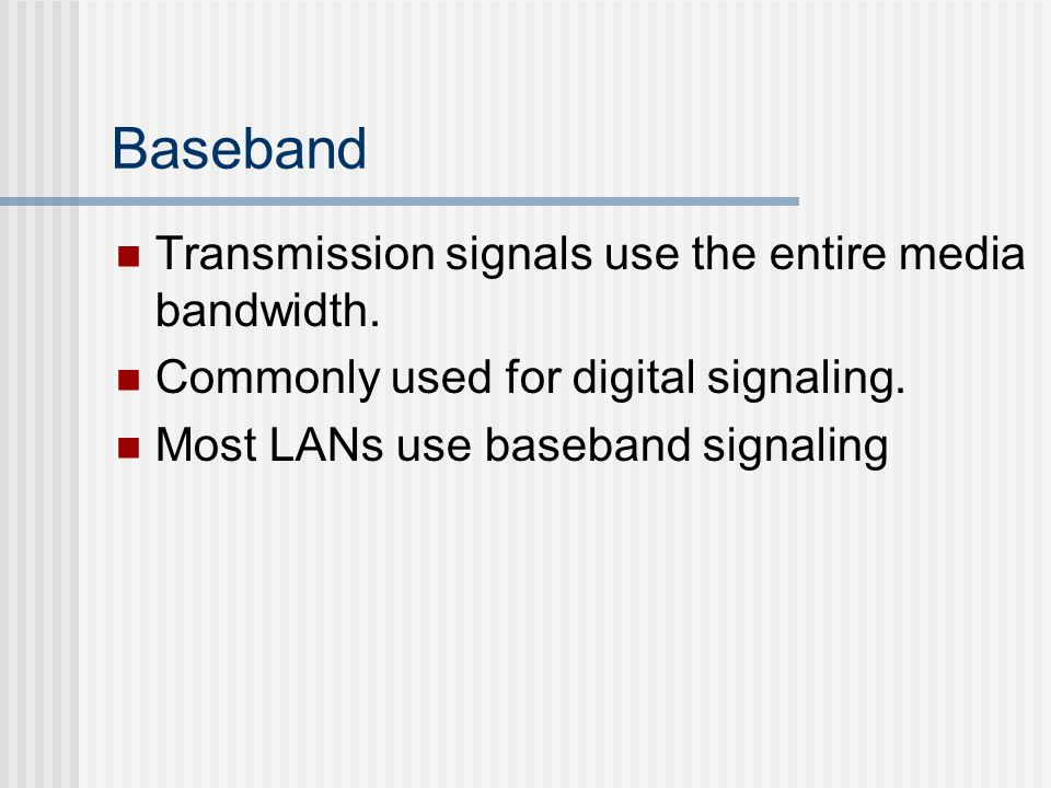 Baseband Transmission signals use the entire media bandwidth.