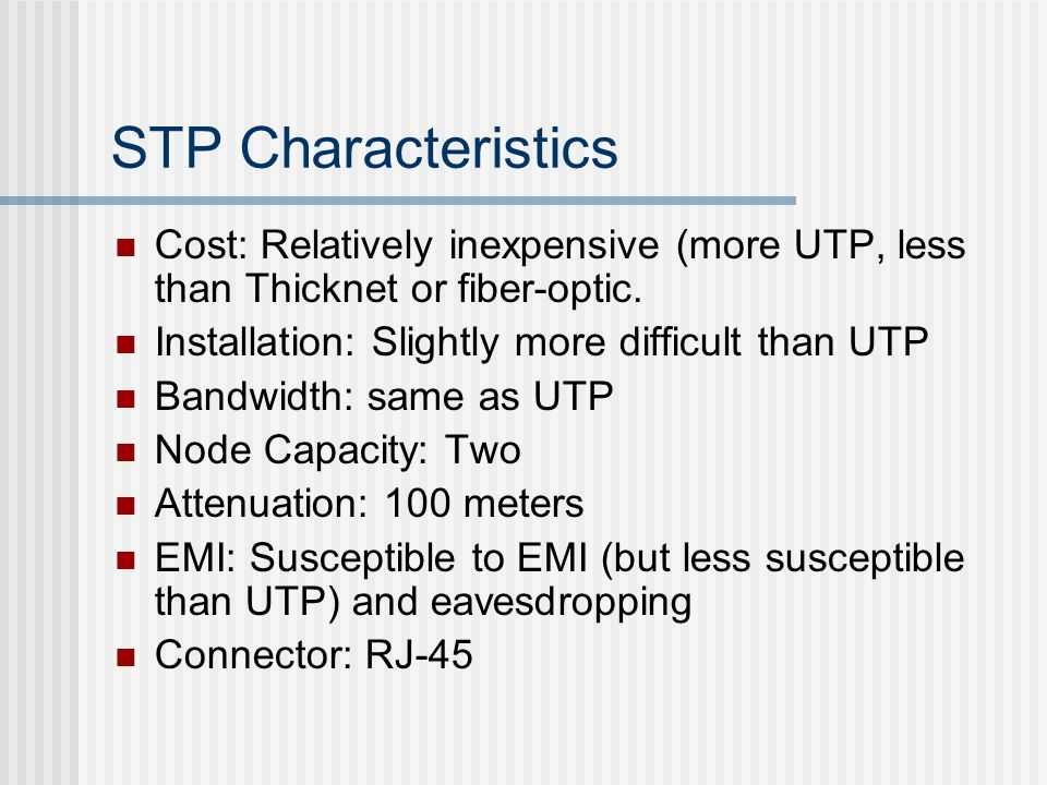 STP Characteristics Cost: Relatively inexpensive (more UTP, less than Thicknet or fiber-optic. Installation: Slightly more difficult than UTP.