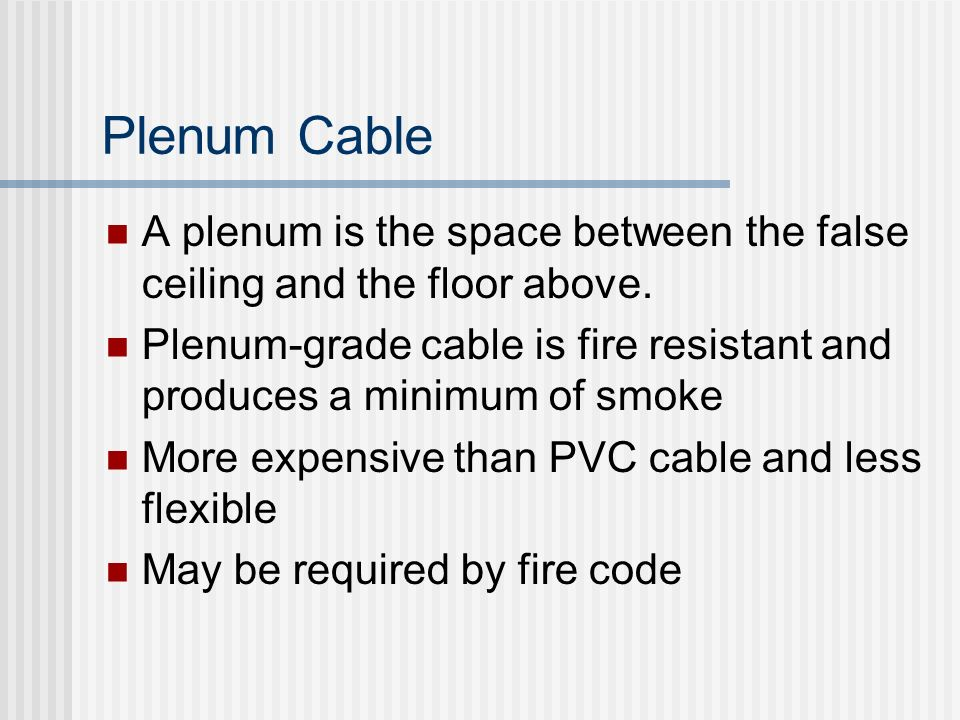 Plenum Cable A plenum is the space between the false ceiling and the floor above.