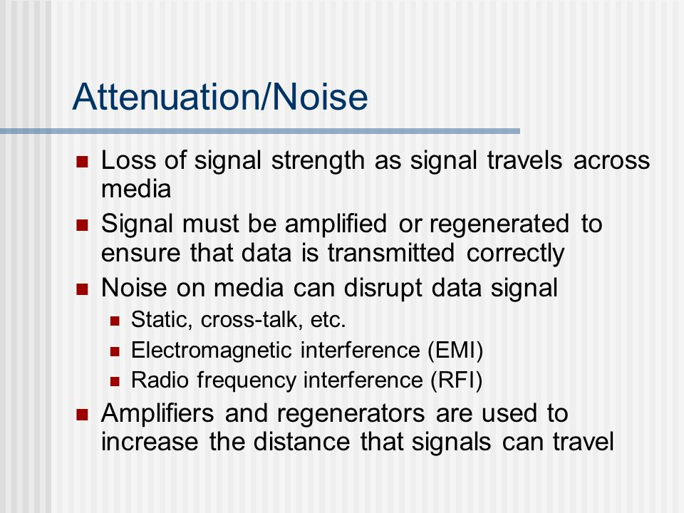Attenuation/Noise Loss of signal strength as signal travels across media.