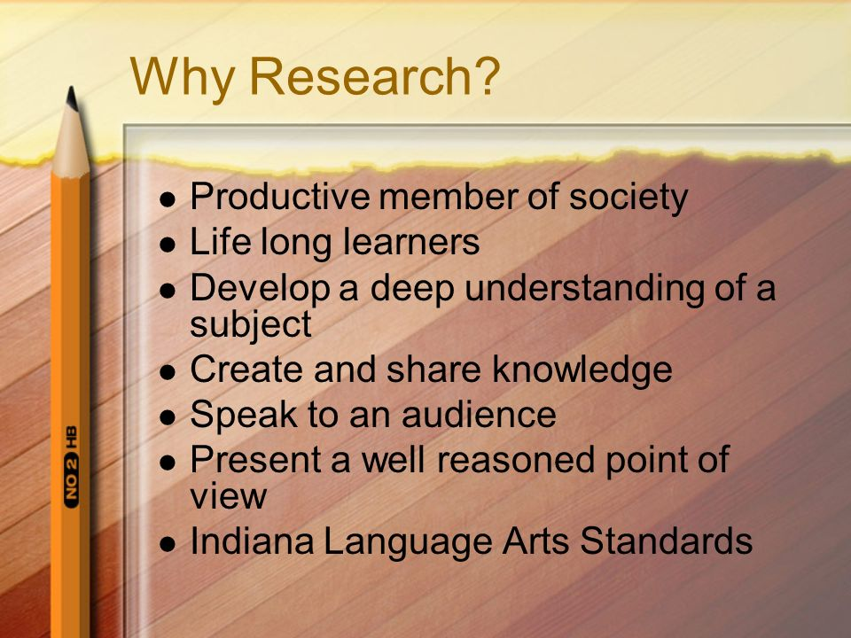 Why Research Productive member of society Life long learners