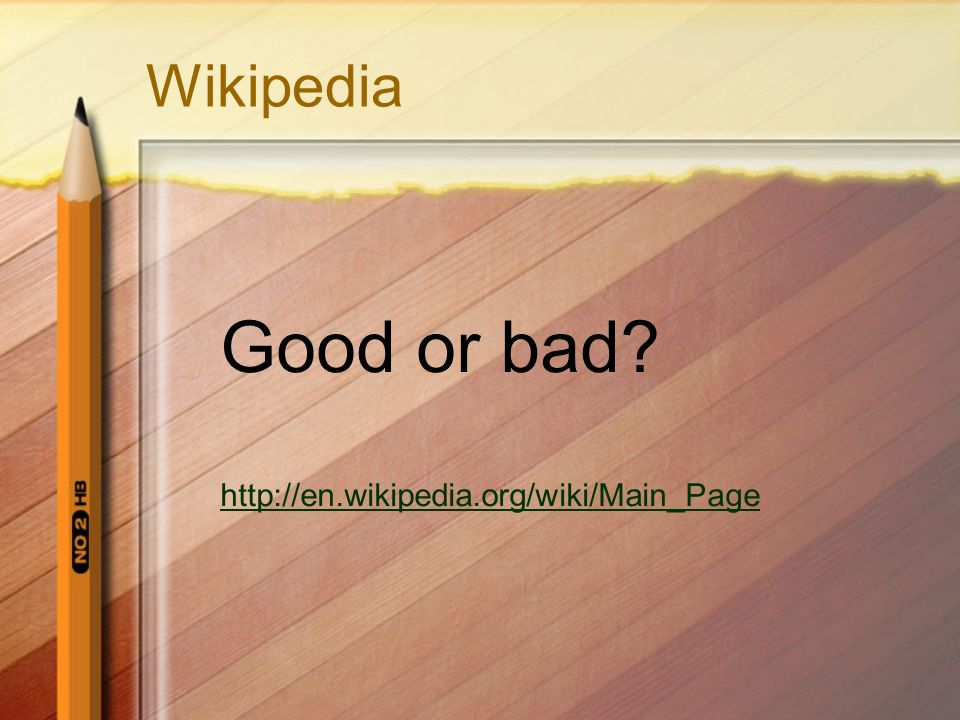 Wikipedia Good or bad http://en.wikipedia.org/wiki/Main_Page