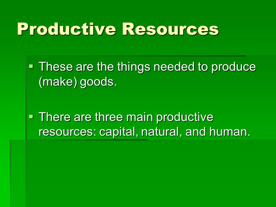 Productive Resources These are the things needed to produce (make) goods.