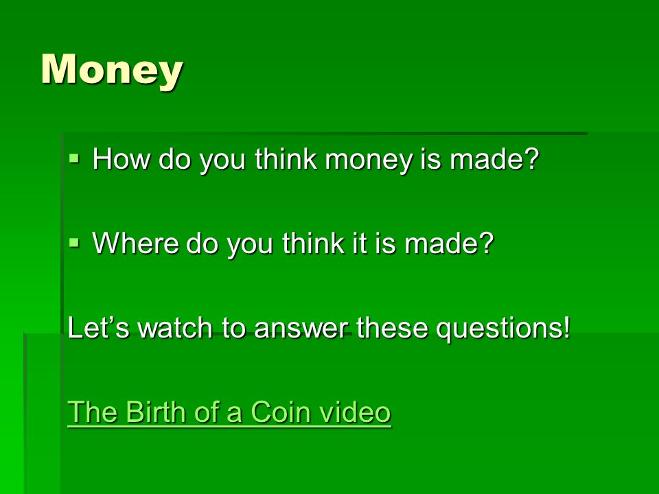 Money How do you think money is made Where do you think it is made