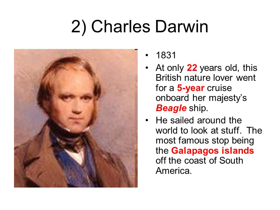 2) Charles Darwin 1831. At only 22 years old, this British nature lover went for a 5-year cruise onboard her majesty's Beagle ship.