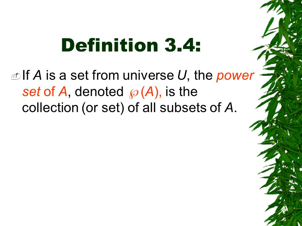 Definition 3.4: If A is a set from universe U, the power set of A, denoted (A), is the collection (or set) of all subsets of A.