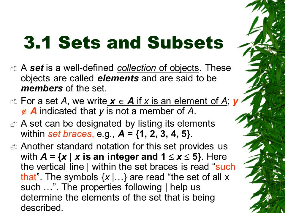 3.1 Sets and Subsets A set is a well-defined collection of objects. These objects are called elements and are said to be members of the set.