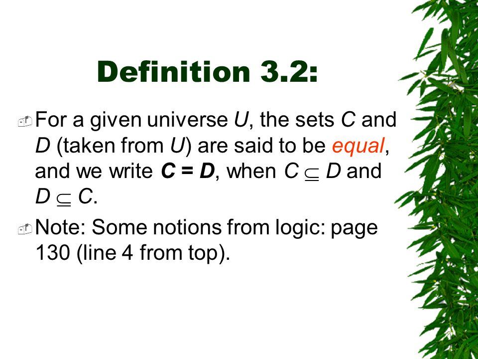 Definition 3.2: For a given universe U, the sets C and D (taken from U) are said to be equal, and we write C = D, when C  D and D  C.