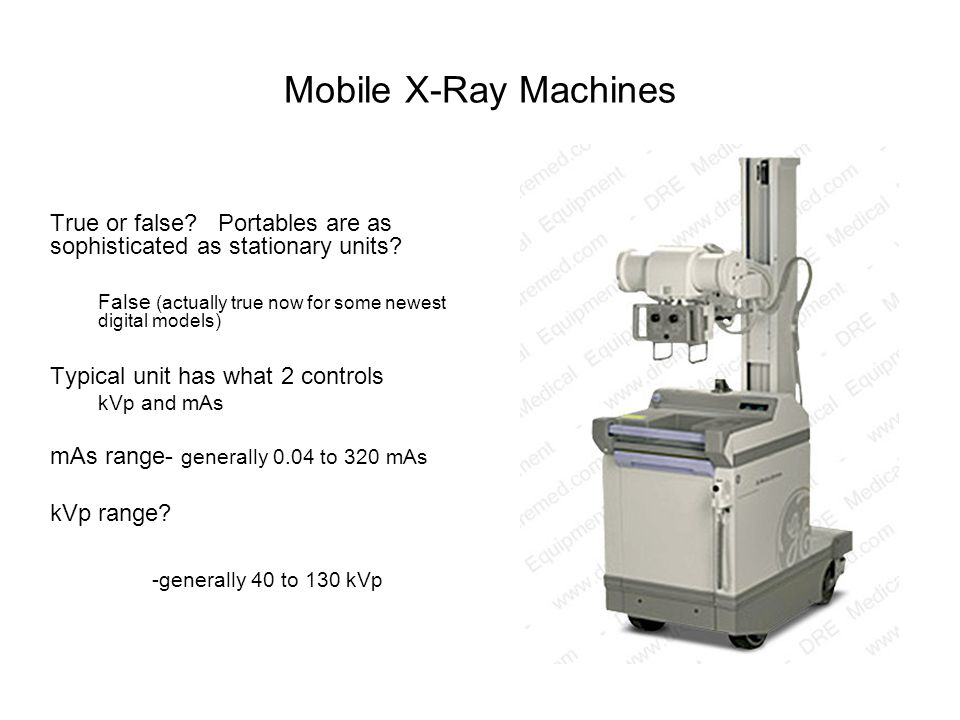 Mobile X-Ray Machines True or false Portables are as sophisticated as stationary units False (actually true now for some newest digital models)
