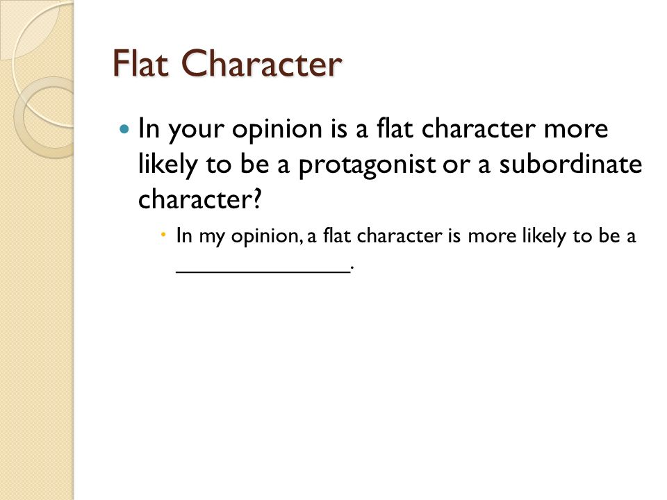 Flat Character In your opinion is a flat character more likely to be a protagonist or a subordinate character