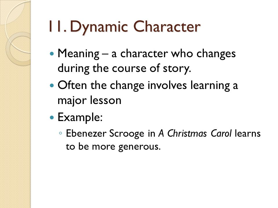 11. Dynamic Character Meaning – a character who changes during the course of story. Often the change involves learning a major lesson.