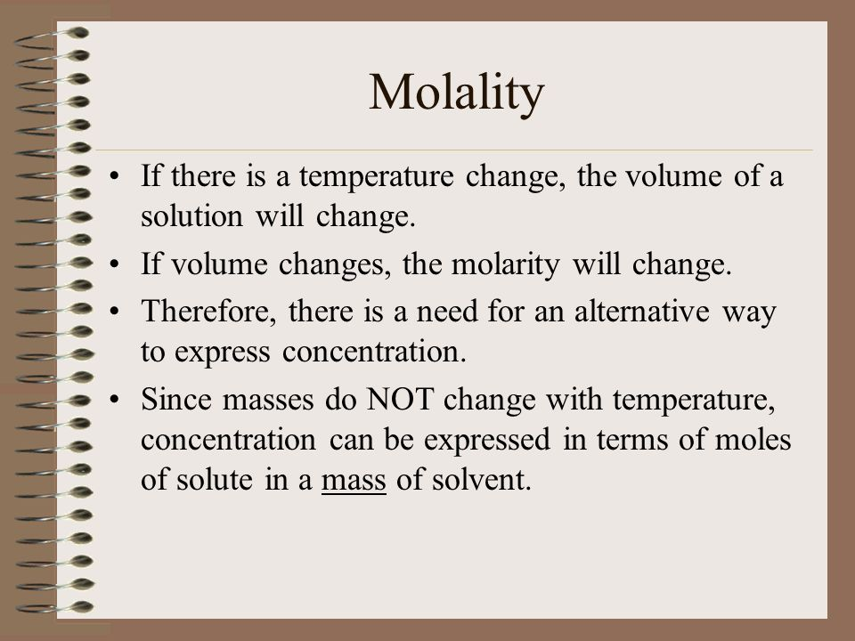 Molality If there is a temperature change, the volume of a solution will change. If volume changes, the molarity will change.