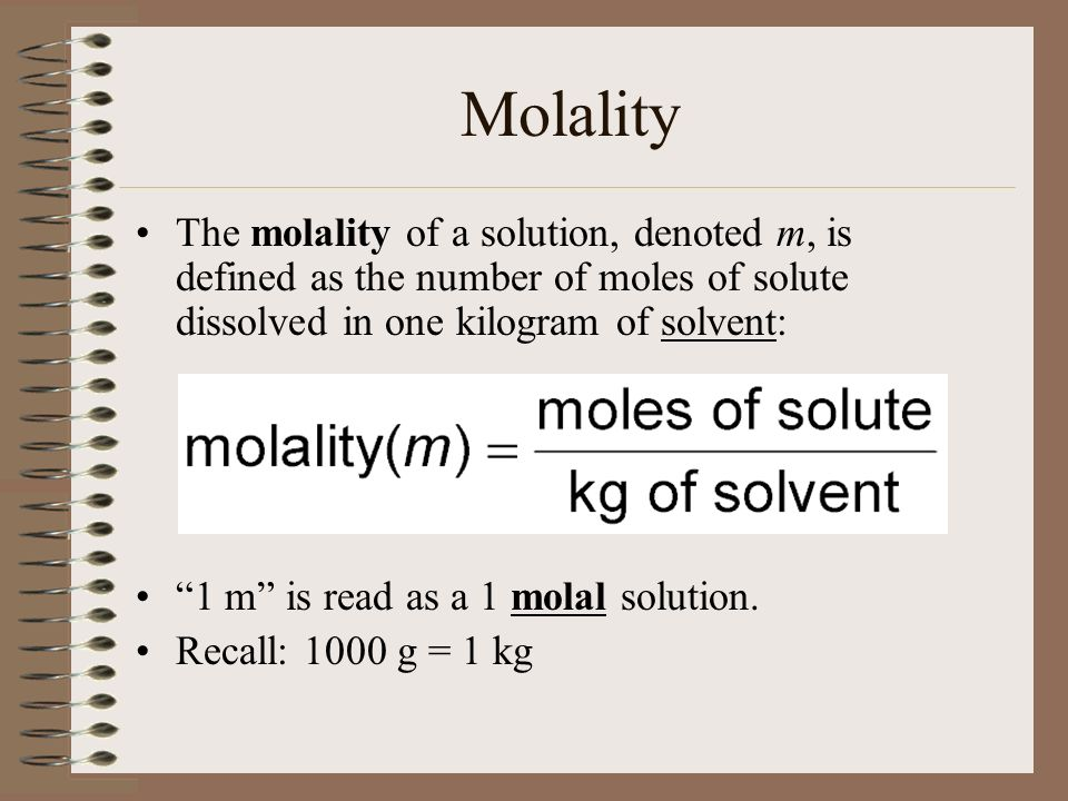 Molality The molality of a solution, denoted m, is defined as the number of moles of solute dissolved in one kilogram of solvent:
