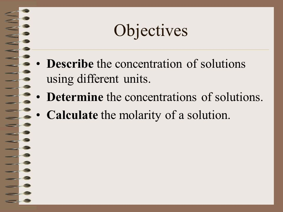 Objectives Describe the concentration of solutions using different units. Determine the concentrations of solutions.