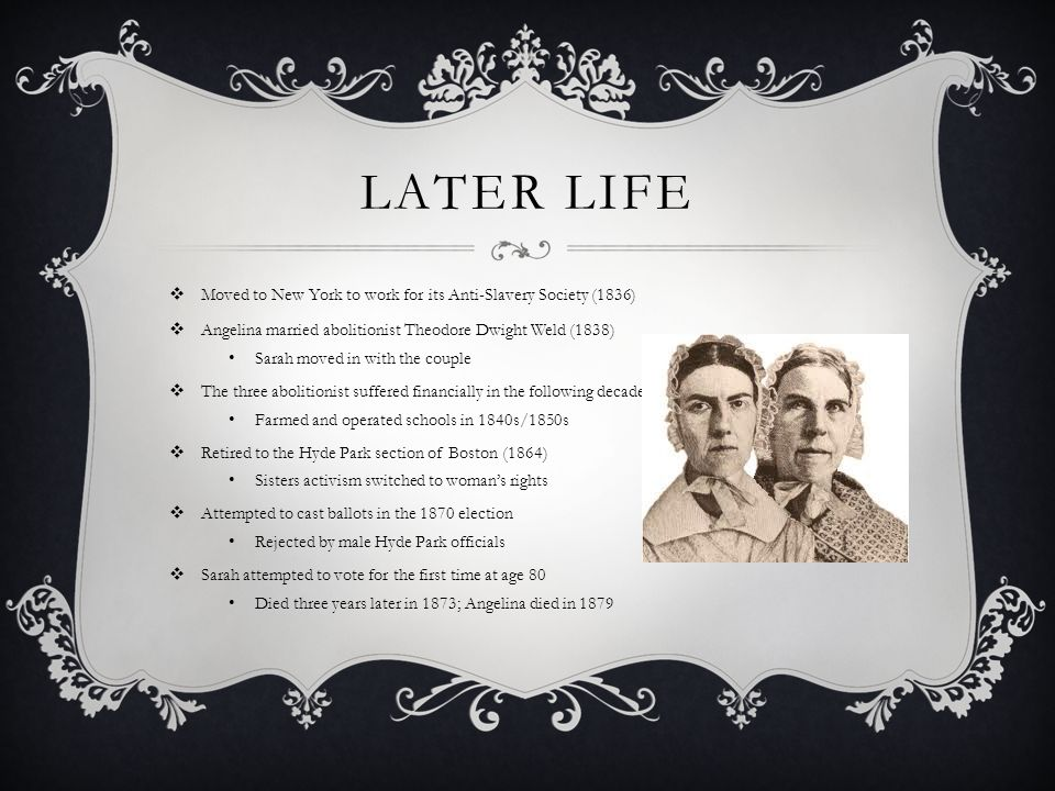 Later Life Moved to New York to work for its Anti-Slavery Society (1836) Angelina married abolitionist Theodore Dwight Weld (1838)