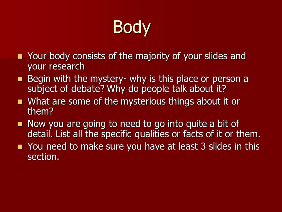 Body Your body consists of the majority of your slides and your research.