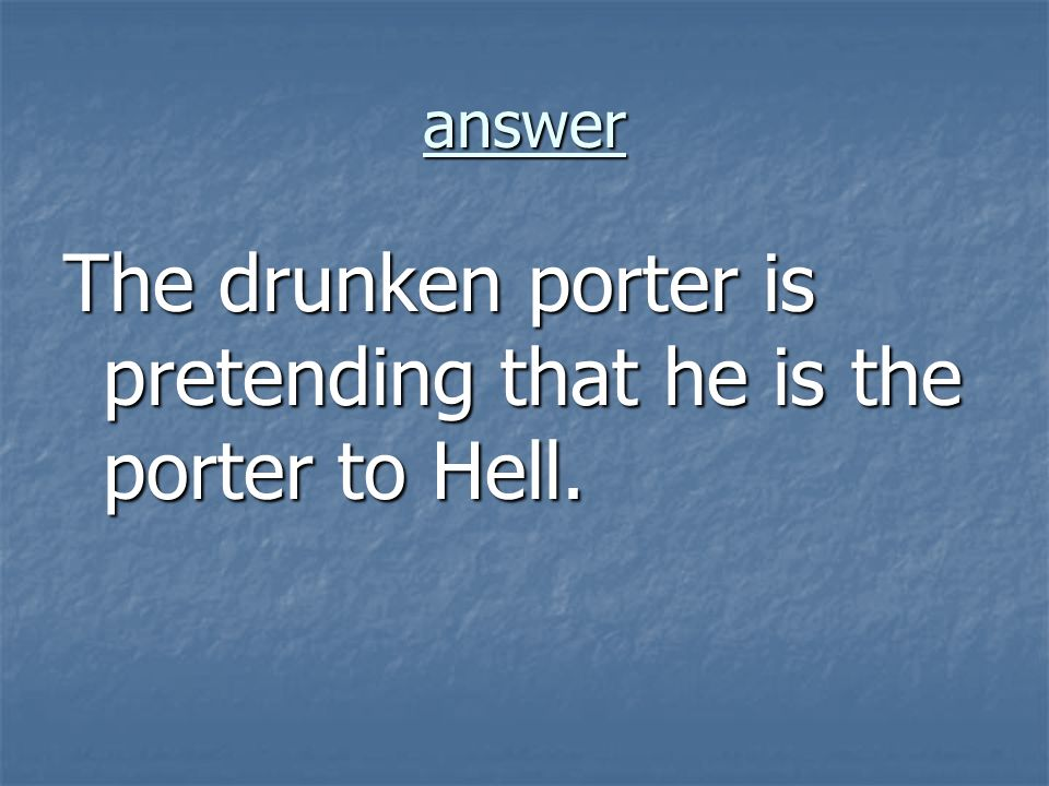 The drunken porter is pretending that he is the porter to Hell.