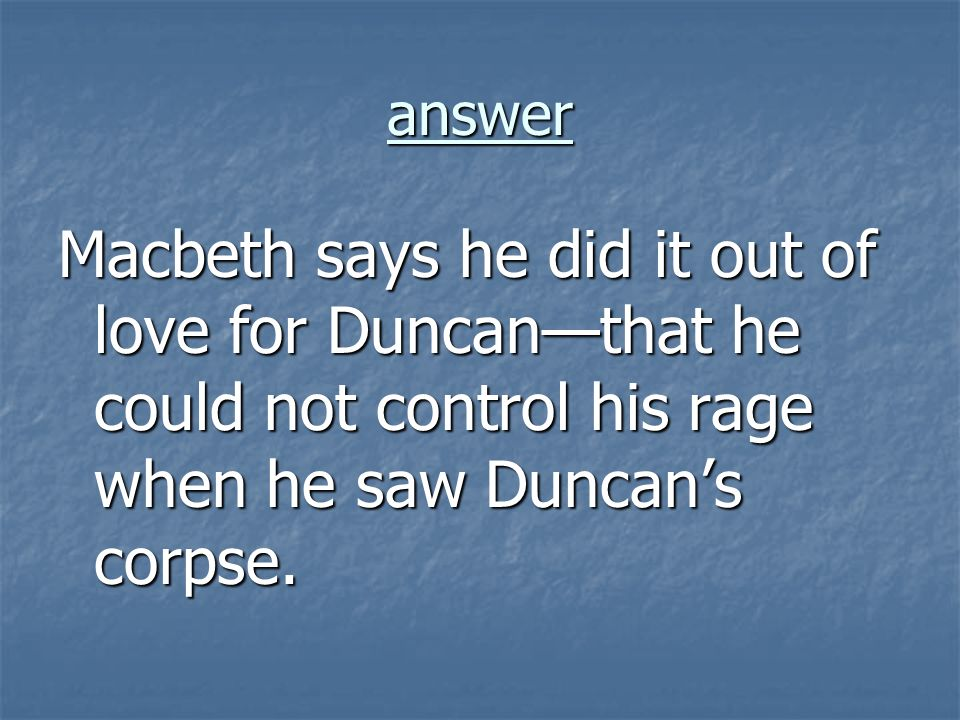 answer Macbeth says he did it out of love for Duncan—that he could not control his rage when he saw Duncan's corpse.