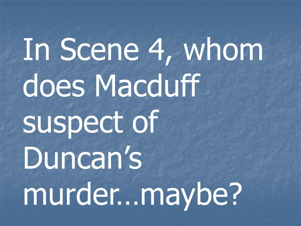 In Scene 4, whom does Macduff suspect of Duncan's murder…maybe
