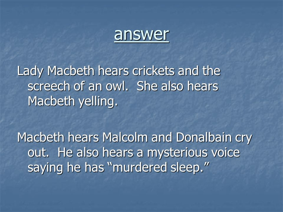 answer Lady Macbeth hears crickets and the screech of an owl. She also hears Macbeth yelling.