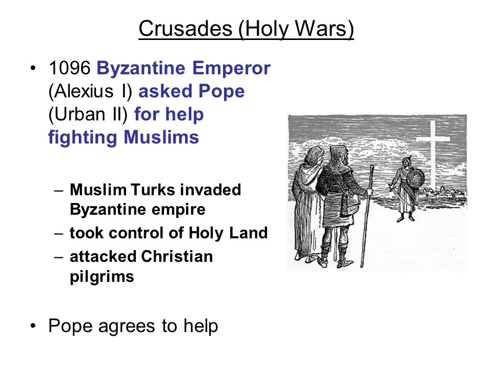 Crusades (Holy Wars) 1096 Byzantine Emperor (Alexius I) asked Pope (Urban II) for help fighting Muslims.