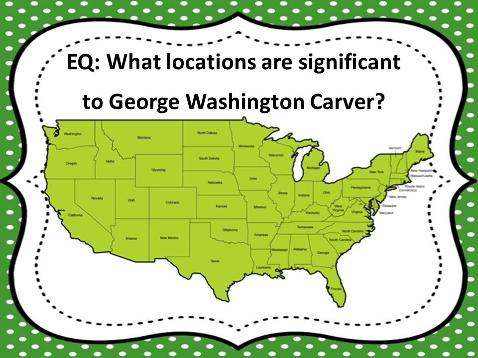 EQ: What locations are significant to George Washington Carver