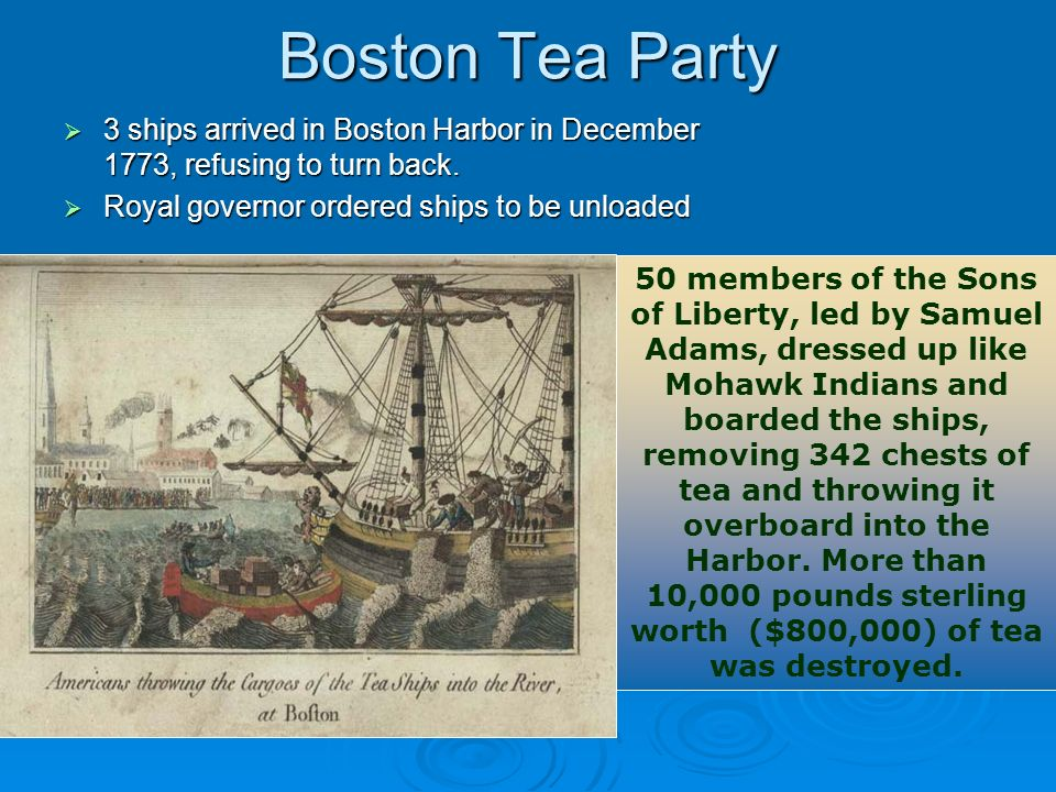 Boston Tea Party 3 ships arrived in Boston Harbor in December 1773, refusing to turn back. Royal governor ordered ships to be unloaded.