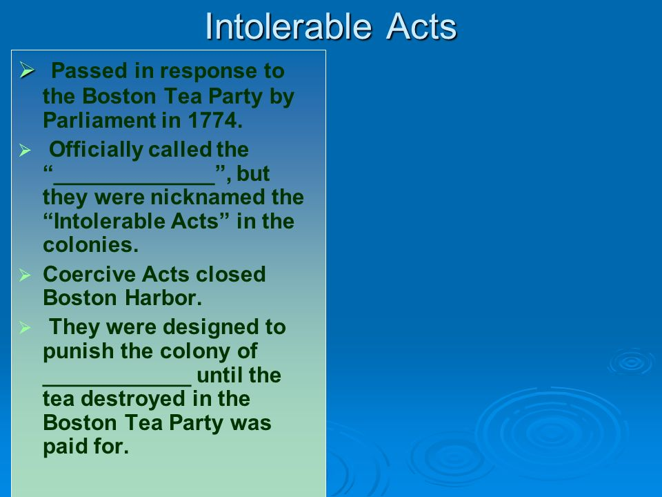 Intolerable Acts Passed in response to the Boston Tea Party by Parliament in 1774.