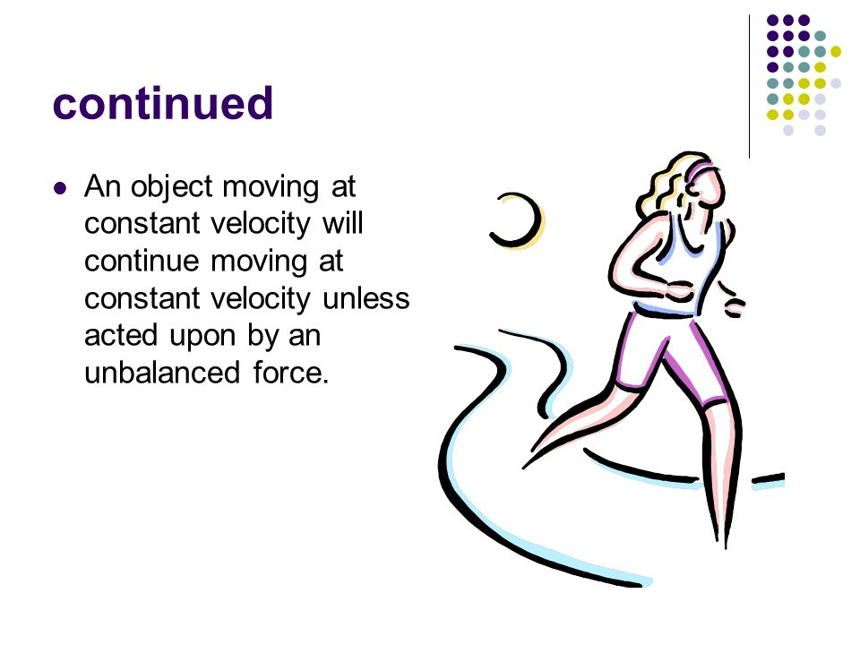 continued An object moving at constant velocity will continue moving at constant velocity unless acted upon by an unbalanced force.