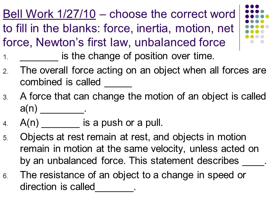 Bell Work 1/27/10 – choose the correct word to fill in the blanks: force, inertia, motion, net force, Newton's first law, unbalanced force